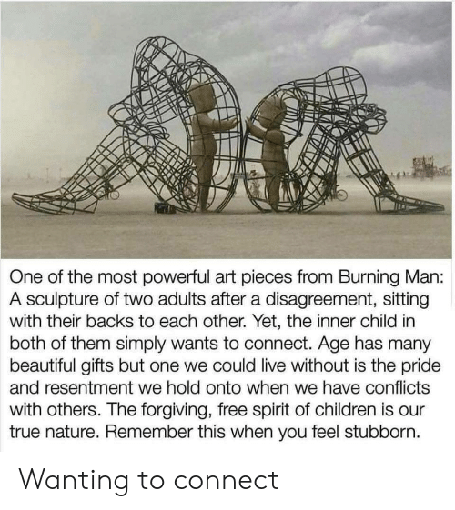 Sculpture: One of the most powerful art pieces from Burning Man:  A sculpture of two adults after a disagreement, sitting  with their backs to each other. Yet, the inner child in  both of them simply wants to connect. Age has many  beautiful gifts but one we could live without is the pride  and resentment we hold onto when we have conflicts  with others. The forgiving, free spirit of children is our  true nature. Remember this when you feel stubborn. Wanting to connect