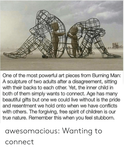 Sculpture: One of the most powerful art pieces from Burning Man:  A sculpture of two adults after a disagreement, sitting  with their backs to each other. Yet, the inner child in  both of them simply wants to connect. Age has many  beautiful gifts but one we could live without is the pride  and resentment we hold onto when we have conflicts  with others. The forgiving, free spirit of children is our  true nature. Remember this when you feel stubborn. awesomacious:  Wanting to connect