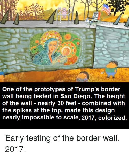 San Diego, Design, and Feet: One of the prototypes of Trump's border  wall being tested in San Diego. The height  of the wall nearly 30 feet - combined with  the spikes at the top, made this design  nearly impossible to scale. 2017, colorized.