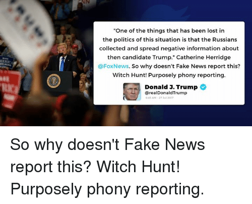 """Reportate: """"One of the things that has been lost in  the politics of this situation is that the Russians  collected and spread negative information about  then candidate Trump."""" Catherine Herridge  @FoxNews. So why doesn't Fake News report this?  Witch Hunt! Purposely phony reporting  Donald J. Trump  48  从/  @realDonaldTrump  45 AM-27 3ul 2017 So why doesn't Fake News report this? Witch Hunt! Purposely phony reporting."""