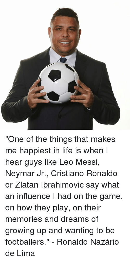 """Cristiano Ronaldo, Growing Up, and Life: """"One of the things that makes me happiest in life is when I hear guys like Leo Messi, Neymar Jr., Cristiano Ronaldo or Zlatan Ibrahimovic say what an influence I had on the game, on how they play, on their memories and dreams of growing up and wanting to be footballers.""""  - Ronaldo Nazário de Lima"""