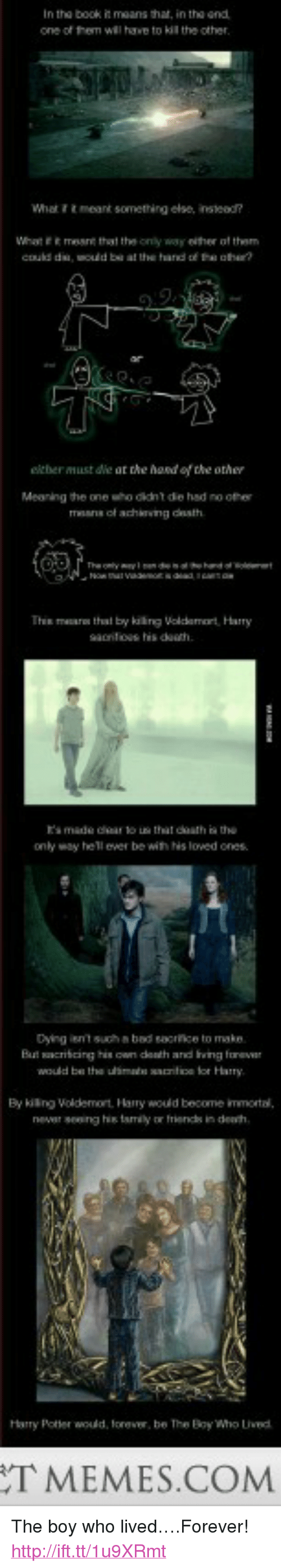 """Bad, Harry Potter, and Forever: one of them  will have to kil  the other  What ttmeant something else, insead  What e  mese tht the only way either of them  either must dle at the hand of the other  Mearning the one sho didnt de hed no ofher  Thin mars that by killing Volcdamort Harry  ts made cear to  only way hell ever be with Ns lowed ones  that doath ia the  Dying ient such & bad sacrifice to make  But cribcing his own onth and Iiving fone  would be tha ulsm fice or Harry  By killing Voldemort, Hary wold become immortal  nevar seeing hi tamly or frienchs in deh  Harry Potter wold, lorever, be The BoyWho Led  TMEMES.COM <p>The boy who lived&hellip;.Forever! <a href=""""http://ift.tt/1u9XRmt"""">http://ift.tt/1u9XRmt</a></p>"""