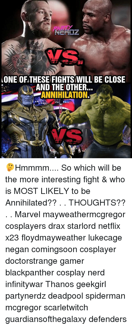 Memes, Nerd, and Netflix: ONE OF THESE FIGHTS WILL BE CLOSE  AND THE OTHER.  -ANNIHILATION. 🤔Hmmmm.... So which will be the more interesting fight & who is MOST LIKELY to be Annihilated?? . . THOUGHTS?? . . Marvel mayweathermcgregor cosplayers drax starlord netflix x23 floydmayweather lukecage negan comingsoon cosplayer doctorstrange gamer blackpanther cosplay nerd infinitywar Thanos geekgirl partynerdz deadpool spiderman mcgregor scarletwitch guardiansofthegalaxy defenders