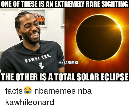 Rareness: ONE OF THESE IS AN EXTREMELY RARE SIGHTING  KAWHI THO.  @NBAMEMES  THE OTHER IS A TOTAL SOLAR ECLIPSE facts😂 nbamemes nba kawhileonard