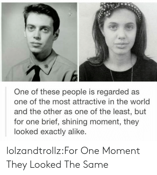 Tumblr, Blog, and World: One of these people is regarded as  one of the most attractive in the world  and the other as one of the least, but  for one brief, shining moment, they  looked exactly alike. lolzandtrollz:For One Moment They Looked The Same