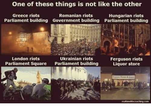 Memes, Ferguson, and Greece: One of these things is not like the other  Greece riots  Romanian riots  Hungarian riots  Parliament building Government building Parliament building  London riots  Ukrainian riots  Ferguson riots  Parliament Square Parliament building  Liquor store