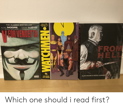 Best, Time, and Comics: ONE OF TIME  MAGAZINE'S 100  BEST NOVELS  THECLASSIC BESTSELLER  ALAN MOORE  DAVID LLOYD  FOR VENDETTA  WITH STEVE WHITAKER AND SIOBHAN DODDS  FROM  HEL  ALAN MOORE &EDDIE CAMPBEL  ALAN MOORE  DAVE GIBBONS Which one should i read first?