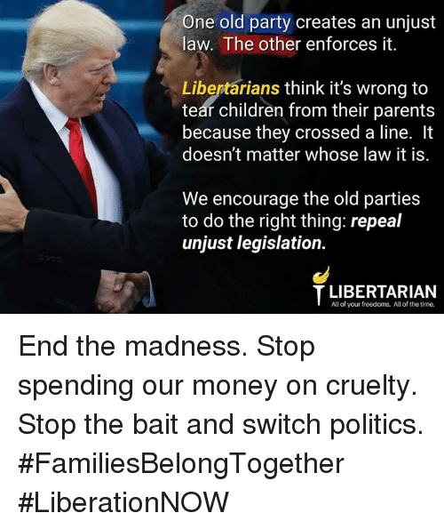 Children, Memes, and Money: One old party creates an unjust  law. The other enforces it.  Libertarians think it's wrong to  teár children from their parents  because they crossed a line. It  doesn't matter whose law it is.  We encourage the old parties  to do the right thing: repeal  unjust legislation.  T LIBERTARIAN  All of your freedoms. All of the time. End the madness. Stop spending our money on cruelty.  Stop the bait and switch politics.   #FamiliesBelongTogether #LiberationNOW
