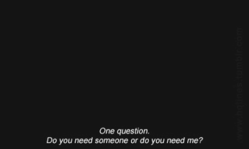 One, You, and Question: One question.  Do you need someone or do you need me?  o  saUbuw