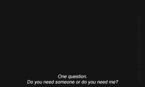 Do You Need: One question.  Do you need someone or do you need me?  www.hollnes tumblr.com