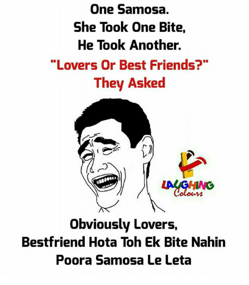 "Friends, Best, and Indianpeoplefacebook: One Samosa.  She Took One Bite,  He Took Another.  ""Lovers Or Best Friends?""  They Asked  Obviously Lovers,  Bestfriend Hota Toh Ek Bite Nahin  Poora Samosa Le Leta"