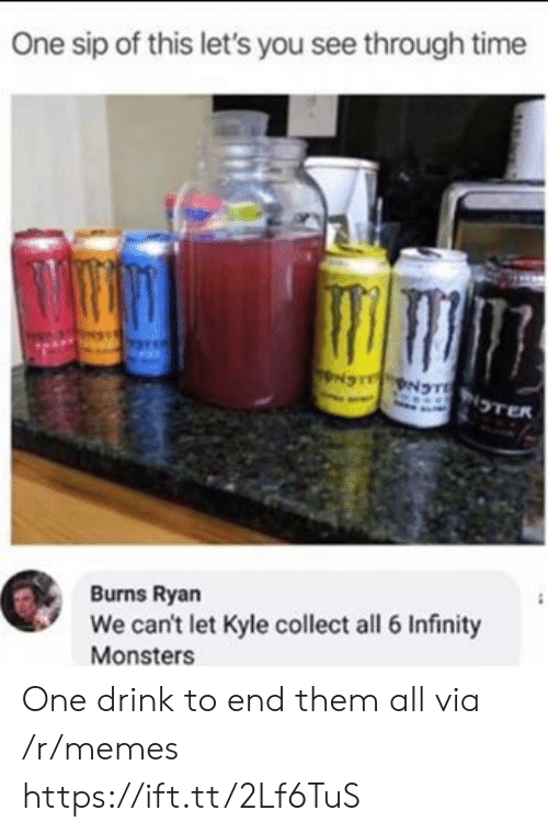 kyle: One sip of this let's you see through time  NS NTNTER  Burns Ryan  We can't let Kyle collect all 6 Infinity  Monsters One drink to end them all via /r/memes https://ift.tt/2Lf6TuS