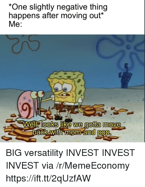 moving out: *One slightly negative thing  happens after moving out*  Wella lOOkS like we gotta m'ove  back with mom and pop BIG versatility INVEST INVEST INVEST via /r/MemeEconomy https://ift.tt/2qUzfAW