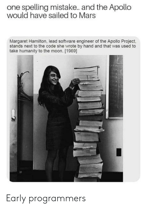 Margaret Hamilton: one spelling mistake. and the Apollo  would have sailed to Mars  Margaret Hamilton, lead software engineer of the Apollo Project,  stands next to the code she wrote by hand and that was used to  take humanity to the moon. [1969] Early programmers
