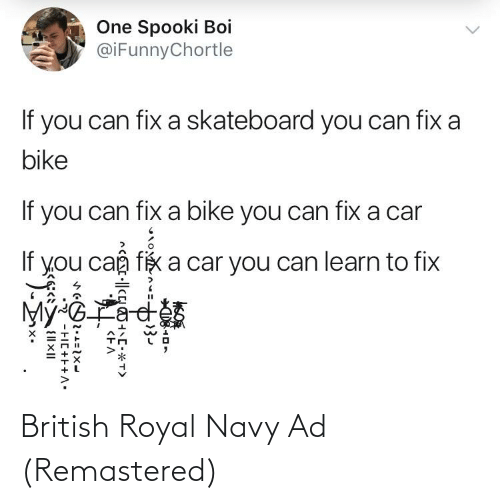 Spooki: One Spooki Boi  @iFunnyChortle  If you can fix a skateboard you can fix a  bike  If you can fix a bike you can fix a car  If you caâ, fix a car you can learn to fix  Mỹ-GLa  <EA  rO2.1=1x-  2 -FIC+F+A: British Royal Navy Ad (Remastered)