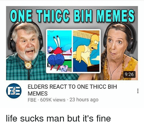 Man Buts: ONE THICC BIH MEMES  9:26  ELDERS REACT TO ONE THICC BIH  MEMES  FBE 609K views 23 hours ago life sucks man but it's fine