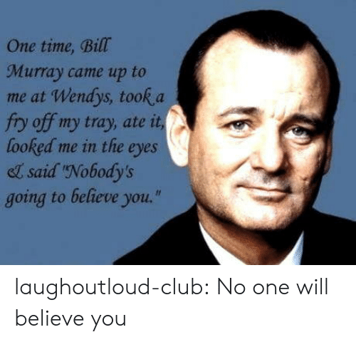 "fry: One time, Bill  Murray came up to  me at Wendys, took a  fry off my tray, ate it  looked me in the eyes  el said Nobody's  going to believe you."" laughoutloud-club:  No one will believe you"