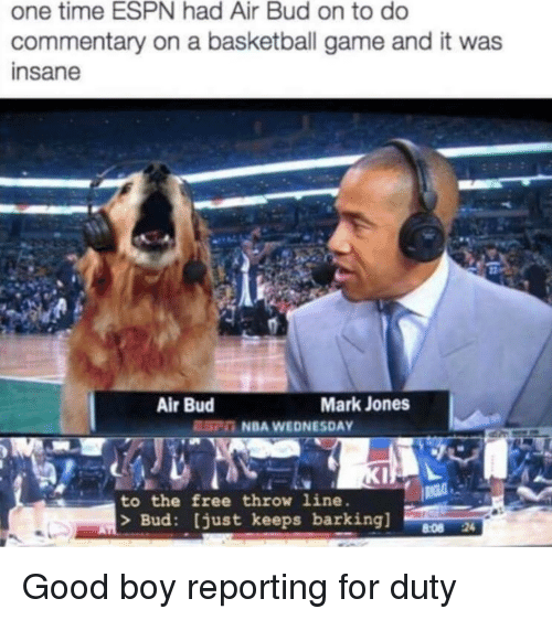 Basketball, Espn, and Nba: one time ESPN had Air Bud on to do  commentary on a basketball game and it was  insane  Air Bud  Mark Jones  EC NBA WEDNESDAY  to the free throw line.  > Bud: just keeps barking]  8:08 24 <p>Good boy reporting for duty</p>