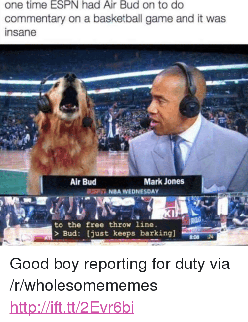 "Basketball, Espn, and Nba: one time ESPN had Air Bud on to do  commentary on a basketball game and it was  insane  Air Bud  Mark Jones  EC NBA WEDNESDAY  to the free throw line.  > Bud: just keeps barking]  8:08 24 <p>Good boy reporting for duty via /r/wholesomememes <a href=""http://ift.tt/2Evr6bi"">http://ift.tt/2Evr6bi</a></p>"