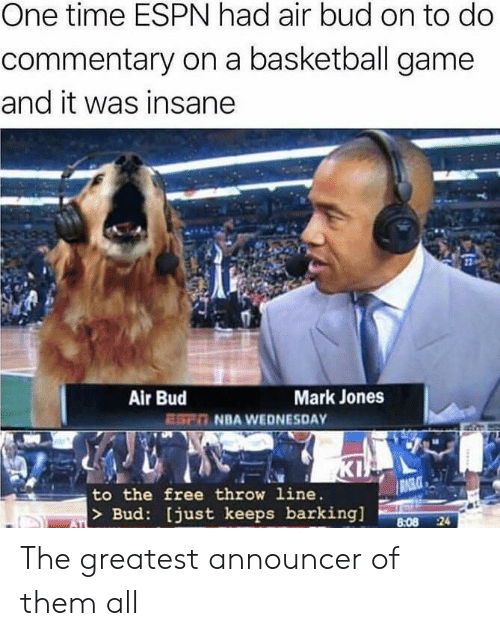 Basketball, Espn, and Kip: One time ESPN had air bud on to do  commentary on a basketball game  and it was insane  Air Bud  ESn NBA WEDNESDAY  Mark Jones  KIP  RAGLCE  to the free throw line.   > Bud: [just keeps barking]  8:08 24  ATI The greatest announcer of them all