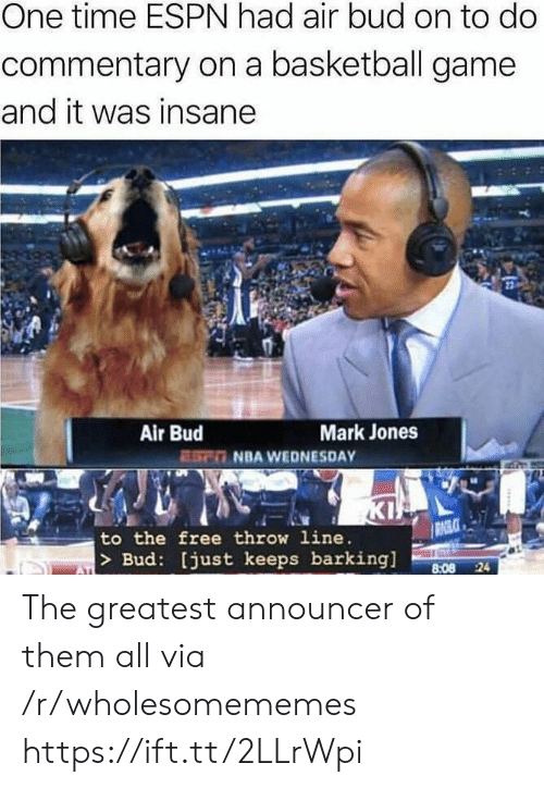 Basketball, Espn, and Kip: One time ESPN had air bud on to do  commentary on a basketball game  and it was insane  Air Bud  ESn NBA WEDNESDAY  Mark Jones  KIP  RAGLCE  to the free throw line.  > Bud: [just keeps barking  8:08 24  ATI The greatest announcer of them all via /r/wholesomememes https://ift.tt/2LLrWpi