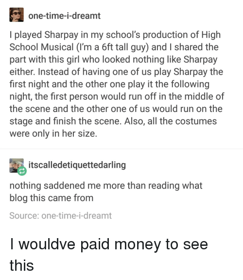 High School Musical: one-time-i-dreamt  I played Sharpay in my school's production of High  School Musical (I'm a 6ft tall guy) and I shared the  part with this girl who looked nothing like Sharpay  either. Instead of having one of us play Sharpay the  first night and the other one play it the following  night, the first person would run off in the middle of  the scene and the other one of us would run on the  stage and finish the scene. Also, all the costumes  were only in her size  tscalledetiquettedarling  nothing saddened me more than reading what  blog this came from  Source: one-time-i-dreamt I wouldve paid money to see this
