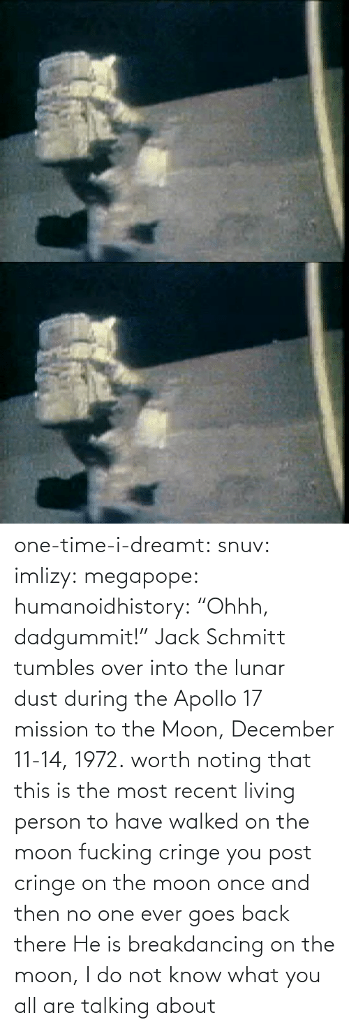 "To The Moon: one-time-i-dreamt:  snuv: imlizy:  megapope:  humanoidhistory: ""Ohhh, dadgummit!"" Jack Schmitt tumbles over into the lunar dust during the Apollo 17 mission to the Moon, December 11-14, 1972. worth noting that this is the most recent living person to have walked on the moon    fucking cringe  you post cringe on the moon once and then no one ever goes back there  He is breakdancing on the moon, I do not know what you all are talking about"