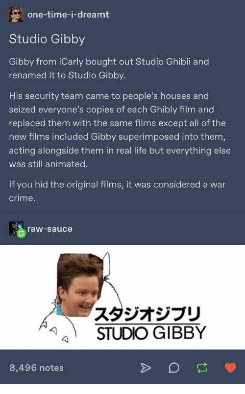 dreamt: one-time-i-dreamt  Studio Gibby  Gibby from iCarly bought out Studio Ghibli and  renamed it to Studio Gibby.  His security team came to people's houses and  seized everyone's copies of each Ghibly film and  replaced them with the same films except all of the  new films included Gibby superimposed into them,  acting alongside them in real life but everything else  was still animated.  If you hid the original films, it was considered a war  crime.  raw-sauce  スタジオジブリ  STUDIO GIBBY  8,496 notes