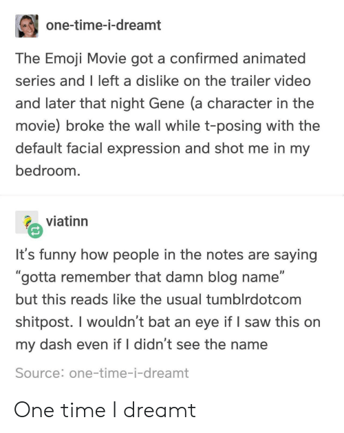"The Emoji: one-time-i-dreamt  The Emoji Movie got a confirmed animated  series and I left a dislike on the trailer video  and later that night Gene (a character in the  movie) broke the wall while t-posing with the  default facial expression and shot me in my  bedroom  viatinn  It's funny how people in the notes are saying  ""gotta remember that damn blog name""  but this reads like the usual tumblrdotcom  shitpost. I wouldn't bat an eye if I saw this on  my dash even if I didn't see the name  Source: one-time-i-dreamt One time I dreamt"
