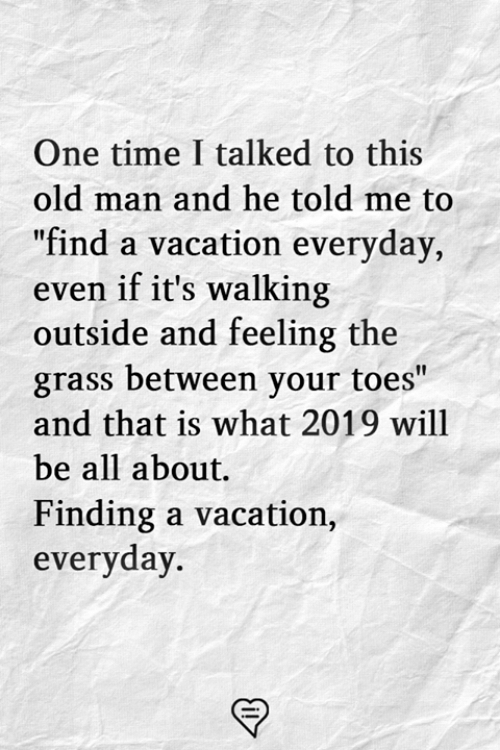 """Memes, Old Man, and Time: One time I talked to this  old man and he told me to  """"find a vacation everyday,  even if it's walking  outside and feeling the  grass between your toes""""  and that is what 2019 will  be all about.  Finding a vacation.,  everyday"""