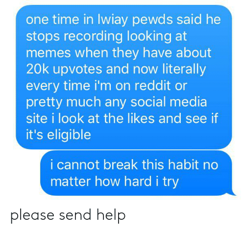 He Stops: one time in lwiay pewds said he  stops recording looking at  memes when they have about  20k upvotes and now literally  every time i'm on reddit or  pretty much any social media  site i look at the likes and see if  it's eligible  i cannot break th is habit no  matter how hard i try please send help
