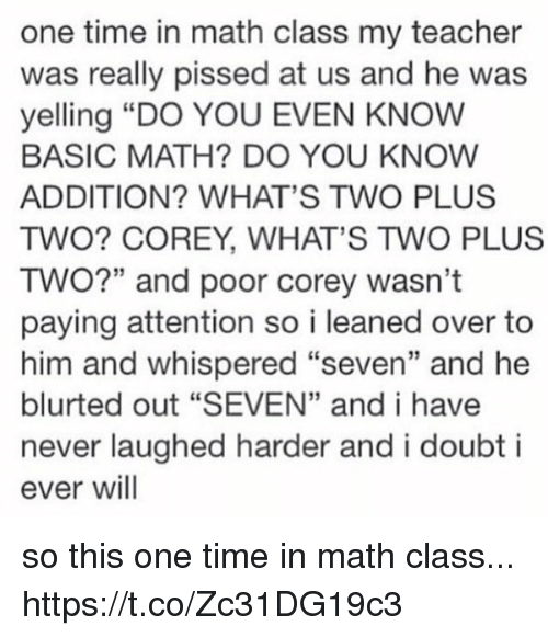 "doubtful: one time in math class my teacher  was really pissed at us and he was  yelling ""DO YOU EVEN KNOW  BASIC MATH? DO YOU KNOW  ADDITION? WHAT'S TWO PLUS  TWO? COREY, WHAT'S TWO PLUS  TWO?"" and poor corey wasn't  paying attention so i leaned over to  him and whispered ""seven"" and he  blurted out ""SEVEN"" and i have  never laughed harder and i doubt i  ever will so this one time in math class... https://t.co/Zc31DG19c3"