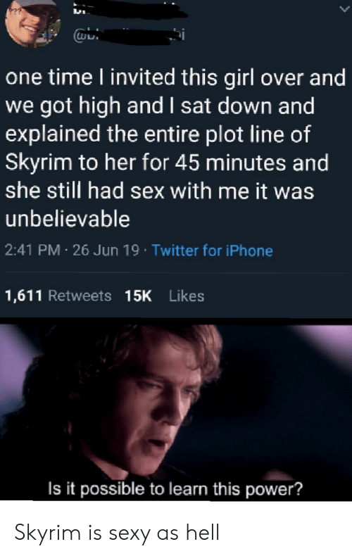 Sex With Me: one time l invited this girl over and  we got high and I sat down and  explained the entire plot line of  Skyrim to her for 45 minutes and  she still had sex with me it was  unbelievable  2:41 PM 26 Jun 19 Twitter for iPhone  1,611 Retweets 15K Likes  Is it possible to learn this power? Skyrim is sexy as hell