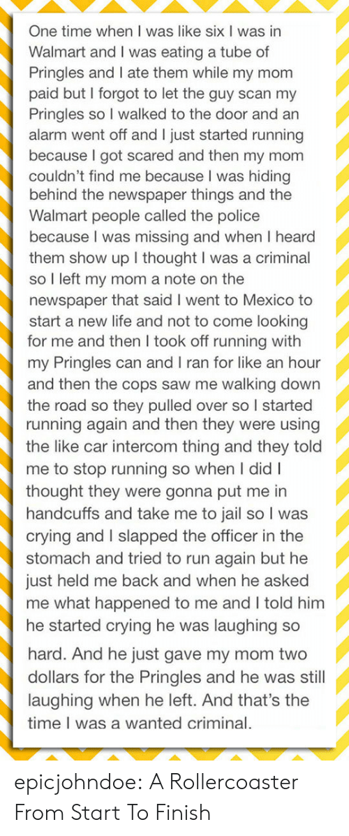 newspaper: One time when I was like six I was in  Walmart and I was eating a tube of  Pringles and I ate them while my mom  paid but I forgot to let the guy scan my  Pringles so I walked to the door and an  alarm went off and I just started running  because I got scared and then my mom  couldn't find me because I was hiding  behind the newspaper things and the  Walmart people called the police  because I was missing and when I heard  them show up I thought I was a criminal  so I left my mom a note on the  newspaper that said I went to Mexico to  start a new life and not to come looking  for me and then I took off running with  my Pringles can and I ran for like an hour  and then the cops saw me walking down  the road so they pulled over so I started  running again and then they were using  the like car intercom thing and they told  me to stop running so when I didI  thought they were gonna put me in  handcuffs and take me to jail so I was  crying and I slapped the officer in the  stomach and tried to run again but he  just held me back and when he asked  me what happened to me and I told him  he started crying he was laughing so  hard. And he just gave my mom two  dollars for the Pringles and he was still  laughing when he left. And that's the  time I was a wanted criminal. epicjohndoe:  A Rollercoaster From Start To Finish