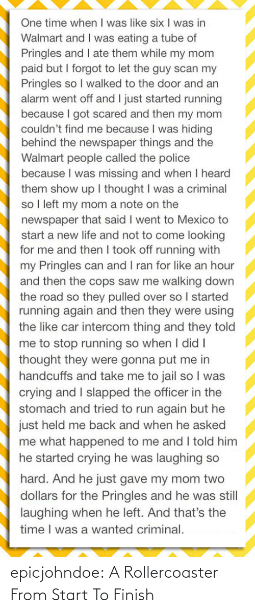 officer: One time when I was like six I was in  Walmart and I was eating a tube of  Pringles and I ate them while my mom  paid but I forgot to let the guy scan my  Pringles so I walked to the door and an  alarm went off and I just started running  because I got scared and then my mom  couldn't find me because I was hiding  behind the newspaper things and the  Walmart people called the police  because I was missing and when I heard  them show up I thought I was a criminal  so I left my mom a note on the  newspaper that said I went to Mexico to  start a new life and not to come looking  for me and then I took off running with  my Pringles can and I ran for like an hour  and then the cops saw me walking down  the road so they pulled over so I started  running again and then they were using  the like car intercom thing and they told  me to stop running so when I didI  thought they were gonna put me in  handcuffs and take me to jail so I was  crying and I slapped the officer in the  stomach and tried to run again but he  just held me back and when he asked  me what happened to me and I told him  he started crying he was laughing so  hard. And he just gave my mom two  dollars for the Pringles and he was still  laughing when he left. And that's the  time I was a wanted criminal. epicjohndoe:  A Rollercoaster From Start To Finish