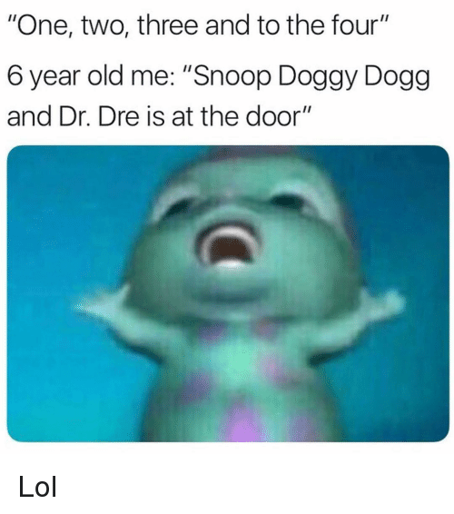 """Dr. Dre: """"One, two, three and to the four""""  6 year old me: """"Snoop Doggy Dogg  and Dr. Dre is at the door"""" Lol"""