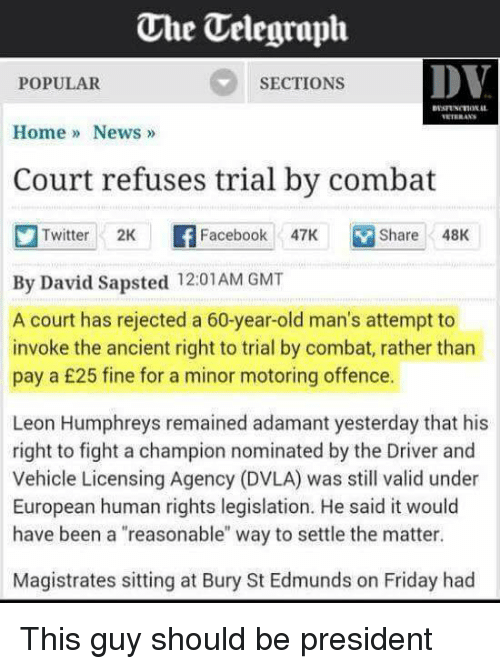 """Dvla: One Uelegraph  DV  SECTIONS  POPULAR  Home News  Court refuses trial by combat  Twitter 2K  F Facebook  47K Share 48K  By David Sapsted 12:01 AM GMT  A court has rejected a 60-year-old man's attempt to  invoke the ancient right to trial by combat, rather than  pay a £25 fine for a minor motoring offence.  Leon Humphreys remained adamant yesterday that his  right to fight a champion nominated by the Driver and  Vehicle Licensing Agency (DVLA) was still valid under  European human rights legislation. He said it would  have been a """"reasonable"""" way to settle the matter.  Magistrates sitting at Bury St Edmunds on Friday had This guy should be president"""