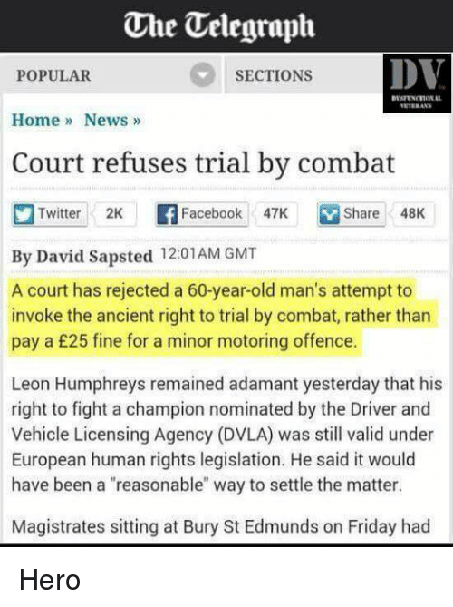 """Dvla: One Uelegraph  DV  SECTIONS  POPULAR  Home News  Court refuses trial by combat  Twitter 2K  F Facebook  47K Share 48K  By David Sapsted 12:01 AM GMT  A court has rejected a 60-year-old man's attempt to  invoke the ancient right to trial by combat, rather than  pay a £25 fine for a minor motoring offence.  Leon Humphreys remained adamant yesterday that his  right to fight a champion nominated by the Driver and  Vehicle Licensing Agency (DVLA) was still valid under  European human rights legislation. He said it would  have been a """"reasonable"""" way to settle the matter.  Magistrates sitting at Bury St Edmunds on Friday had Hero"""