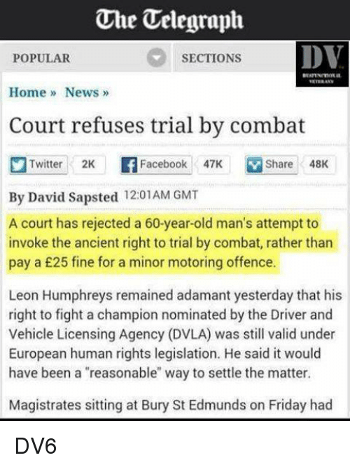 """Dvla: One Uelegraph.  DV  SECTIONS  POPULAR  Home News  Court refuses trial by combat  Twitter 2K Facebook 47K M Share 48K  By David Sapsted 12:01 AM GMT  A court has rejected a 60-year-old man's attempt to  invoke the ancient right to trial by combat, rather than  pay a £25 fine for a minor motoring offence.  Leon Humphreys remained adamant yesterday that his  right to fight a champion nominated by the Driver and  Vehicle Licensing Agency (DVLA) was still valid under  European human rights legislation. He said it would  have been a """"reasonable"""" way to settle the matter.  Magistrates sitting at Bury St Edmunds on Friday had DV6"""