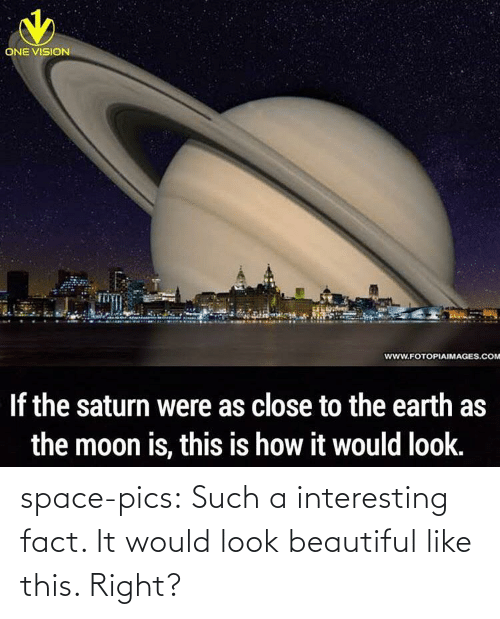 Close To: ONE VISION  www.FOTOPIAIMAGES.COM  If the saturn were as close to the earth as  the moon is, this is how it would look. space-pics:  Such a interesting fact. It would look beautiful like this. Right?
