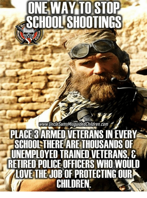 Children, Police, and School: ONE WAY TO STOP  SCHOOL SHOOTINGS  www.UncleSamsMisquidedChildren.co  PLACE 3 ARMED VETERANS IN EVERY  SCHOONTHERE ARE THOUSANDS OF  UNEMPLOYED TRAINED VETERANS,&  RETIRED POLICE OFFICERS WHO WOULD  LOVETHE JOB OF PROTECTING OUR  CHILDREN