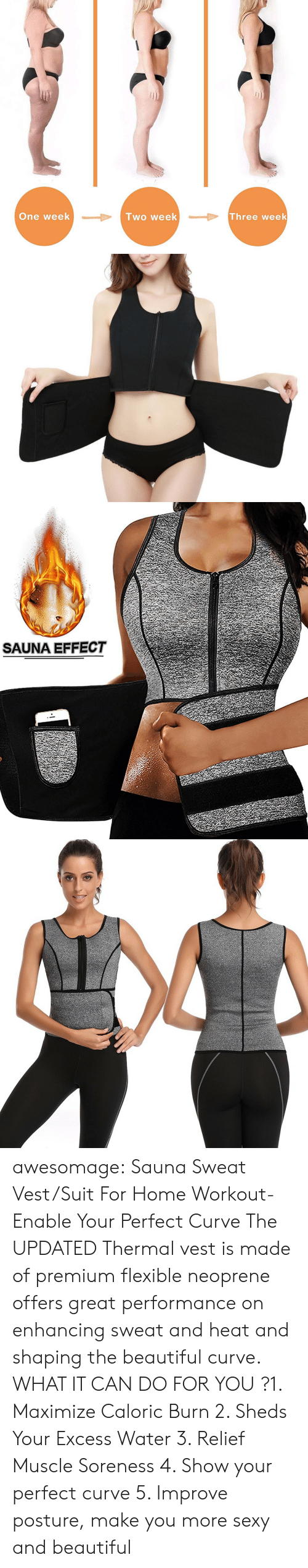 sheds: One week  lwo week  Three week   SAUNA EFFECT awesomage:   Sauna Sweat Vest/Suit For Home Workout- Enable Your Perfect Curve The UPDATED Thermal vest is made of premium flexible neoprene offers great performance on enhancing sweat and heat and shaping the beautiful curve. WHAT IT CAN DO FOR YOU ?1. Maximize Caloric Burn 2. Sheds Your Excess Water 3. Relief Muscle Soreness 4. Show your perfect curve 5. Improve posture, make you more sexy and beautiful