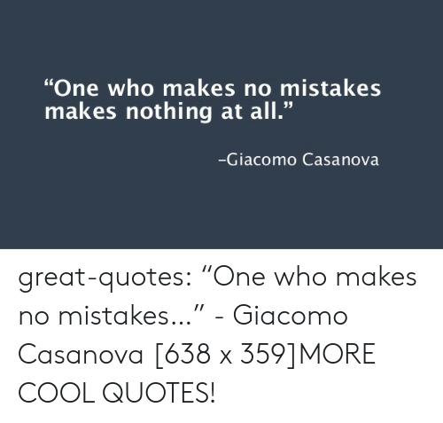 """No Mistakes: """"One who makes no mistakes  makes nothing at all.""""  Giacomo Casanova great-quotes:  """"One who makes no mistakes…"""" - Giacomo Casanova [638 x 359]MORE COOL QUOTES!"""