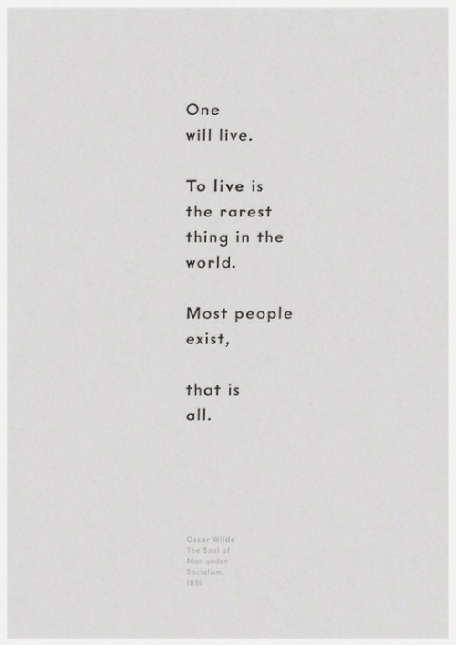 Rarest: One  will live.  To live is  the rarest  thing in the  world.  Most people  exist  that is  all.  Oscar Wild  The Soul of