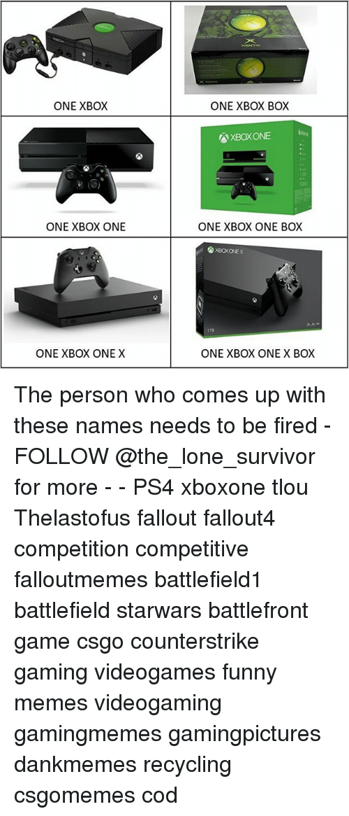 Xbox One X: ONE XBOX  ONE XBOX BOX  XBOXONE  ONE XBOX ONE  ONE XBOX ONE BOX  XBOKONEX  1Ta  ONE XBOX ONE X  ONE XBOX ONE X BOX The person who comes up with these names needs to be fired - FOLLOW @the_lone_survivor for more - - PS4 xboxone tlou Thelastofus fallout fallout4 competition competitive falloutmemes battlefield1 battlefield starwars battlefront game csgo counterstrike gaming videogames funny memes videogaming gamingmemes gamingpictures dankmemes recycling csgomemes cod
