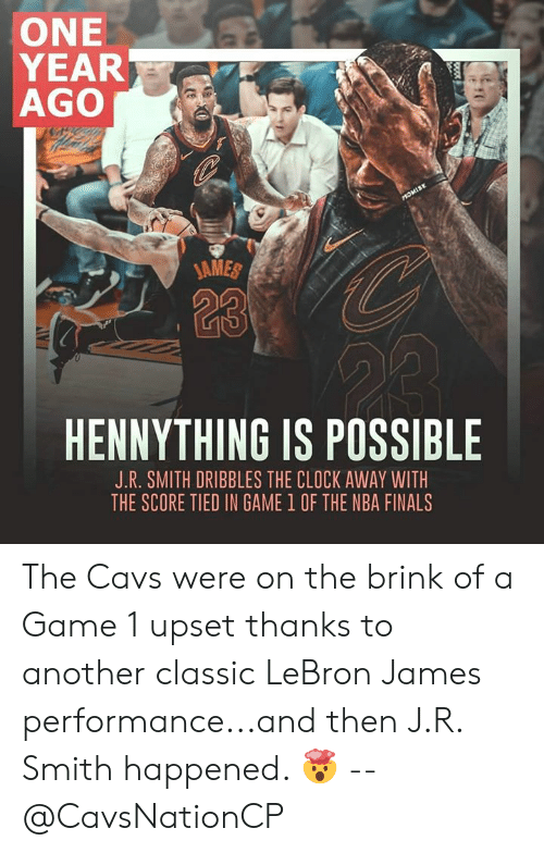 J R Smith: ONE  YEAR  AGO  AMES  113  HENNYTHING IS POSSIBLE  J.R. SMITH DRIBBLES THE CLOCK AWAY WITH  THE SCORE TIED IN GAME 1 OF THE NBA FINALS The Cavs were on the brink of a Game 1 upset thanks to another classic LeBron James performance...and then J.R. Smith happened. 🤯 -- @CavsNationCP