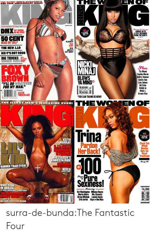 """sexiness: ONE YEAR ANNIVERSARY ISSUEI  GOT MURDA  ON HIS MIND  Soreign Exchange!  LOUNGE WITH  A SEXY NEIGHBOR  FROM THE NORTH  50 CENT  HEAD OR TAILP  THE NEW LLO  ICE-T'S HOT COCO  BIG TRUCKS  LL'S  PLAYMATE  MIKE  BIBBY  REAL  WORLD'S  WET HONEY  FOXY  BROWN  NICK  MINA  Plus  Tia Moné  Sophia Marie  Sultry Simone  Candy Sue  Lisa James  Da'Livia  Bobbi Jo  Nikki J  Gracie Ray  YA MIND  LL DO WHATEVER  FOR MY MAN.""""  0  ○YOU CAN THANK US NOW!  IMBERLAKE  THE ILEEST MENİ MAGAZINE EVER!  THEWOENOF  Trina  CUTIE  Cal  KEIT  URRAY  Check Out  Pardon  HerBack!  Which  Gets the  Treatment  BIG TIGGER'S  GANGSTA RIDE  100  HARDER THANEVER!  NIVEA  NICETY GIRL  Pure,  Sexiness!  BOOTYFUL  IN BRAZIL  W CHRIS ROBINSON&SNOOP DOGG  Cat Washington Mileena Hayes  Maria Alure Ms. Dynasty  Draya Michele Laeann Amos  Cris Jorick Ksyn Dee Mya  SUMMER :03  MOTORCYCLE EXPLOSION surra-de-bunda:The Fantastic Four"""