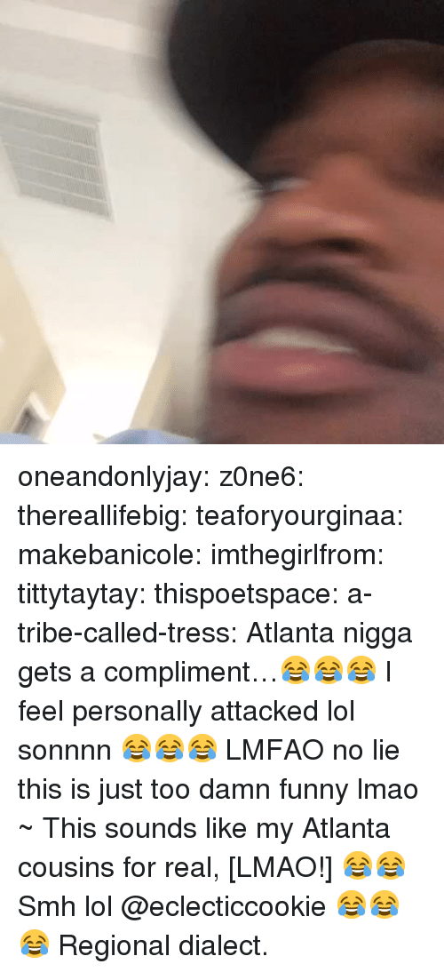 Funny, Lmao, and Lol: oneandonlyjay:  z0ne6:  thereallifebig:  teaforyourginaa:  makebanicole:  imthegirlfrom:  tittytaytay:  thispoetspace:  a-tribe-called-tress:  Atlanta nigga gets a compliment…😂😂😂  I feel personally attacked lol  sonnnn 😂😂😂  LMFAO no lie  this is just too damn funny  lmao  ~ This sounds like my Atlanta cousins for real, [LMAO!] 😂😂  Smh lol  @eclecticcookie 😂😂😂   Regional dialect.