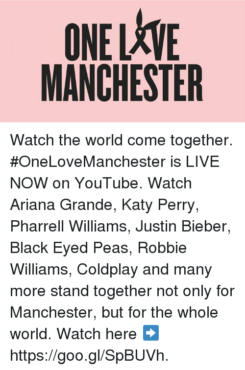 Pharrell Williams: ONELXVE  MANCHESTER Watch the world come together.   #OneLoveManchester is LIVE NOW on YouTube. Watch Ariana Grande, Katy Perry, Pharrell Williams, Justin Bieber, Black Eyed Peas, Robbie Williams, Coldplay and many more stand together not only for Manchester, but for the whole world.   Watch here ➡️  https://goo.gl/SpBUVh.