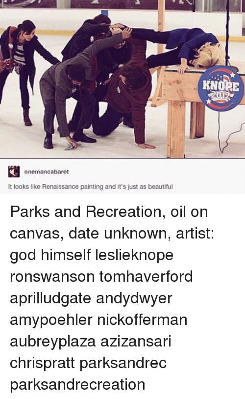 Memes, Paintings, and Parks and Recreation: onemancabaret  It looks like Renaissance painting and it's just as beautiful  401C Parks and Recreation, oil on canvas, date unknown, artist: god himself leslieknope ronswanson tomhaverford aprilludgate andydwyer amypoehler nickofferman aubreyplaza azizansari chrispratt parksandrec parksandrecreation